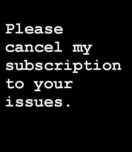 Please Cancel My Subscription To Your Issues Pictures Photos And Images For Facebook Tumblr Pinterest A Funny Quotes Sarcastic Quotes Inspirational Quotes