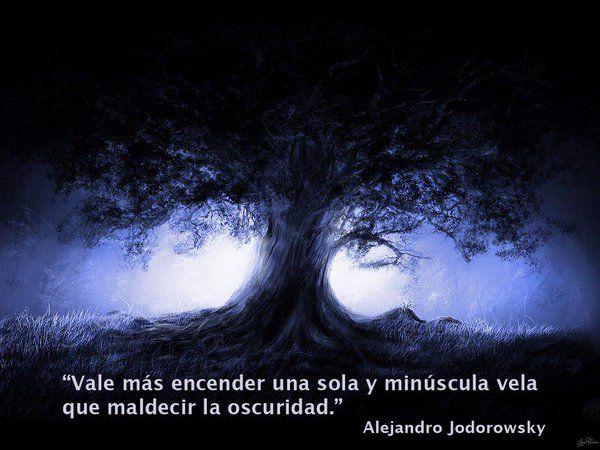 ... Vale más encender una sola y minúscula vela que maldecir la oscuridad. Alejandro Jodorowsky.