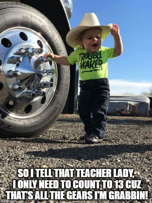 So I Tell That Teacher Lady I Only Need To Count To 13 Cuz That S All The Gears I M Grabbin Made W Imgflip Me Truck Memes Semi Trucks Humor Trucking Humor