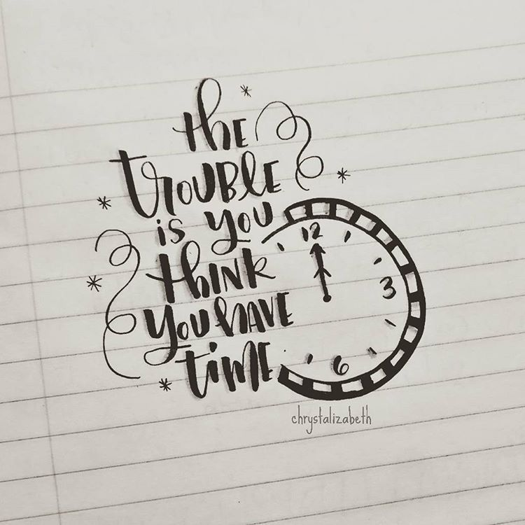 The trouble is you think you have time. Quote Hand