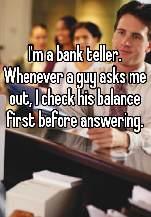 Iu0027m a bank teller Whenever a guy asks me out, I check his balance - bank teller duties