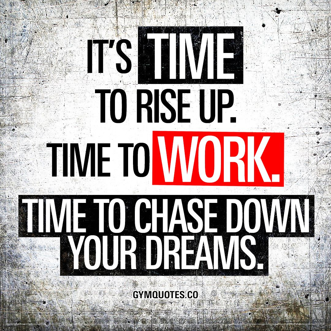 """It's time to rise up. Time to work. Time to chase down your dreams."" Now is the time. Time to RISE UP. Stand up and get ready. Because it's TIME to work. To work hard and chase down your dreams. Get busy! #workhard #trainhard #gymquotes www.gymquotes.co"