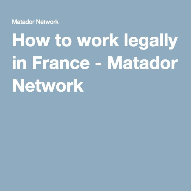 How to work legally in France - Matador Network