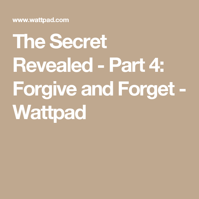 The Secret Revealed - Part 4: Forgive and Forget - Wattpad