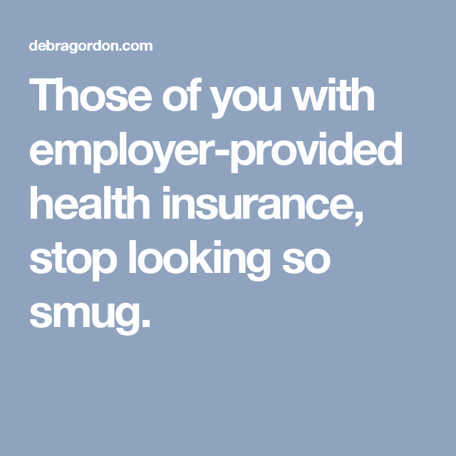 Those Of You With Employer Provided Health Insurance Stop Looking