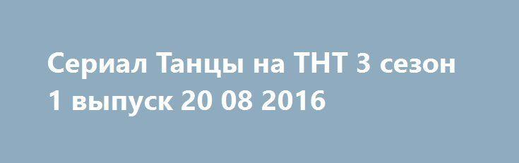 Serial Tancy Na Tnt 3 Sezon 1 Vypusk 20 08 2016 Tancy Serialy Sezony