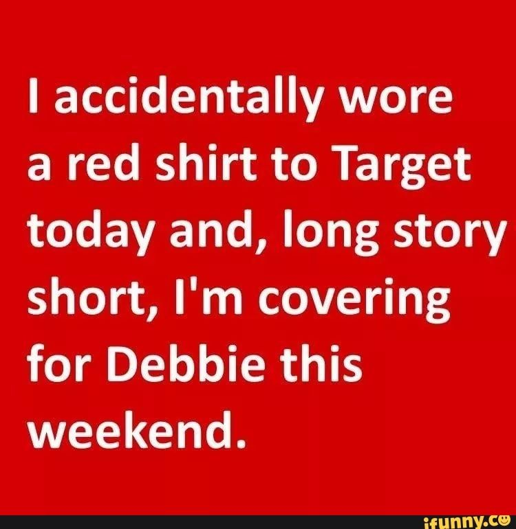 I accidentally wore a red shirt to Target today and, long story short, I'm covering for Debbie this weekend. - )