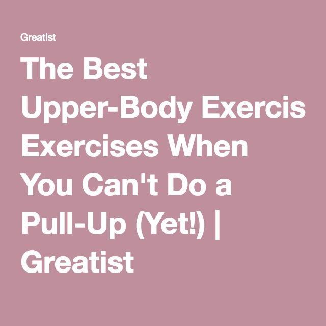 The Best Upper-Body Exercises When You Can't Do a Pull-Up (Yet!) | Greatist