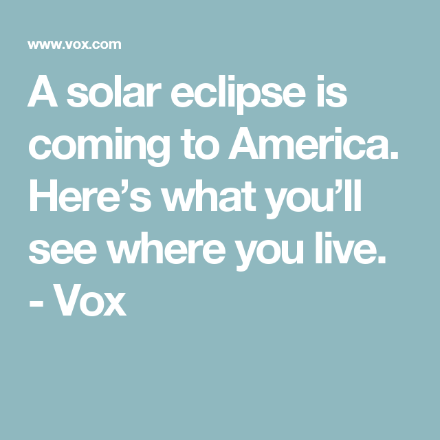 Vox Eclipse Map.A Solar Eclipse Is Coming To America Here S What You Ll See Where