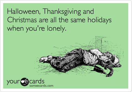 Halloween, Thanksgiving and Christmas are all the same holidays when you're lonely.