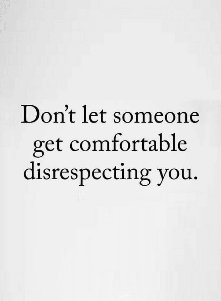 Quotes If Somebody Disrespects You Dont Let Them Be Comfortable
