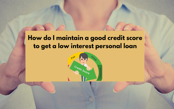I Need A Personal Loan How Do I Maintain A Good Credit Score To Get A Low Interest Loan In 2020 Good Credit Score Good Credit Credit Score