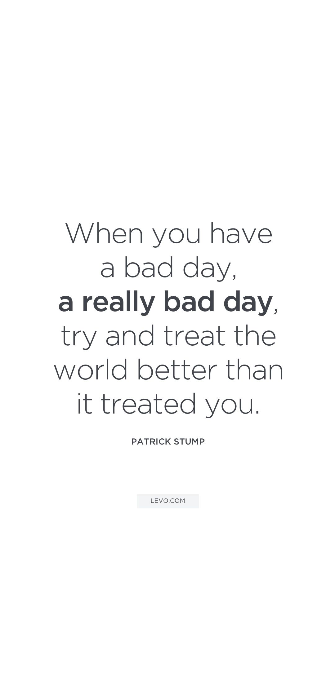 Uplifting Quotes To Inspire Your Day Patrick Stump Bad Day Quotes Uplifting Quotes Life Quotes