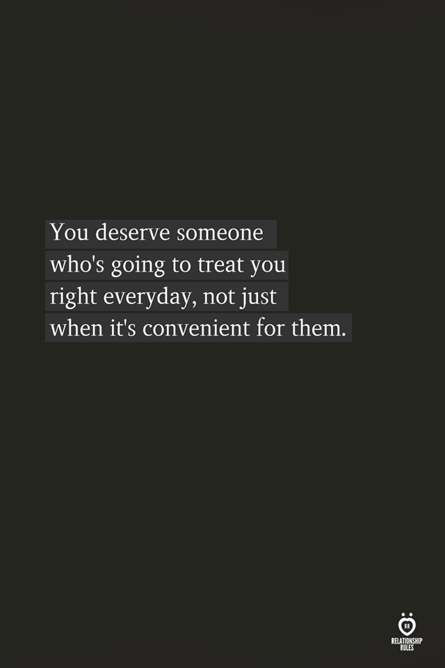 You Deserve Someone Who's Going To Treat You Right Everyday,