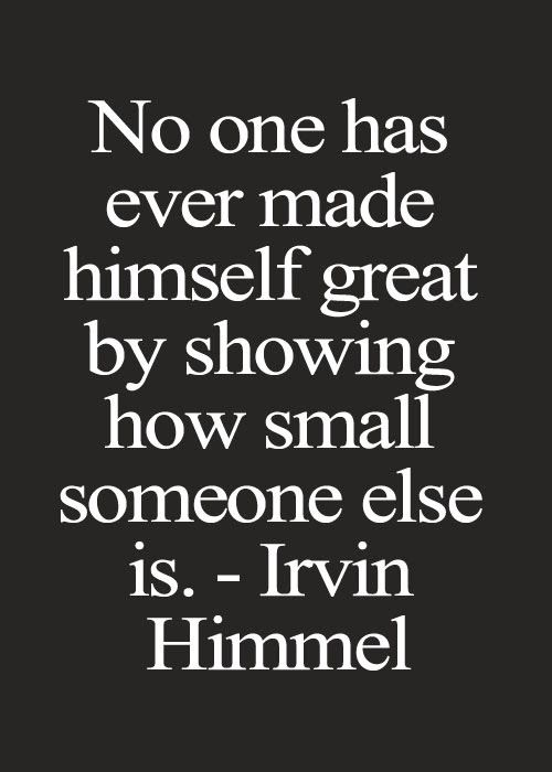 No one has ever made himself great by showing how small someone else is..