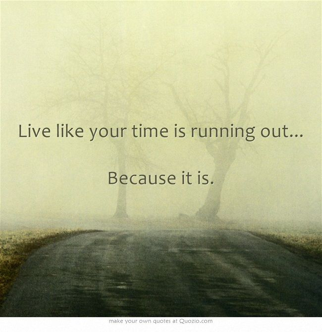 Live Like Your Time Is Running Out Because It Is Quotes