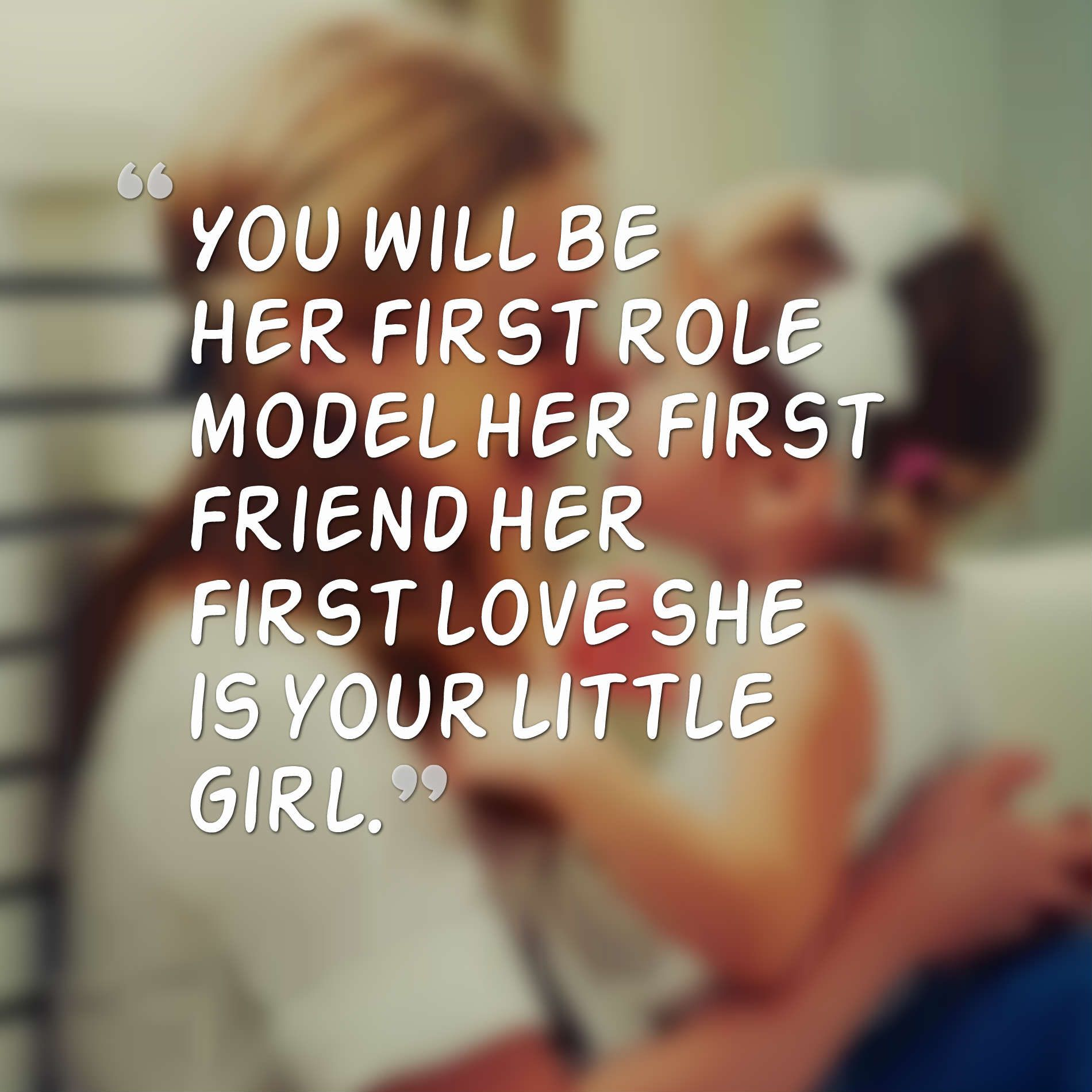 Role Model Quotes You Will Be Her First Role Model Her First Friend Her First Love