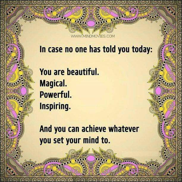 Incase no one has told you today: You are beautiful, magical, powerful, inspiring. And you can achieve whatever you set your mind to.