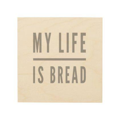 My Life Is Bread Wood Wall Art Zazzle Com Wood Wall Art Wood Print Wood Wall