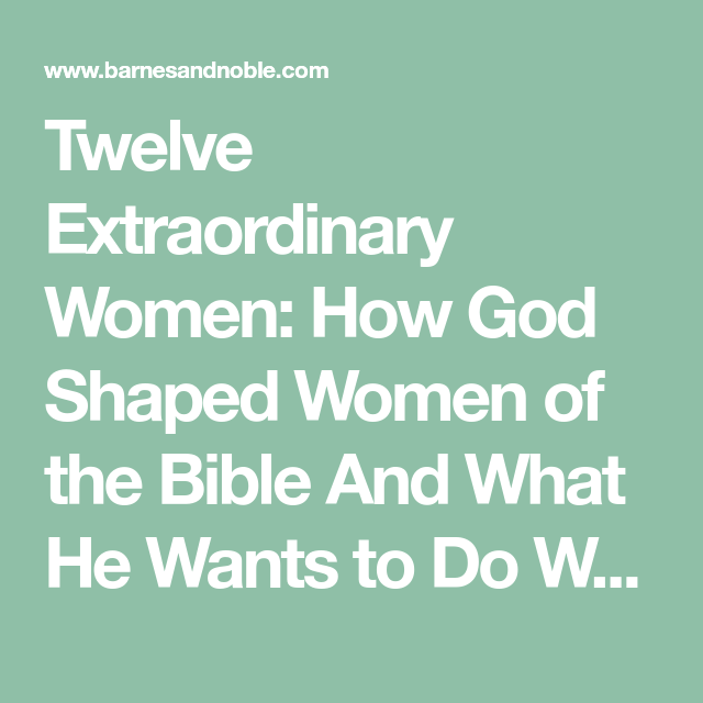 Twelve Extraordinary Women How God Shaped Women Of The Bible And