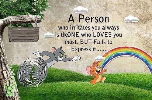 A PERSON WHO IRRITATES YOU always is the one who loves you most, but