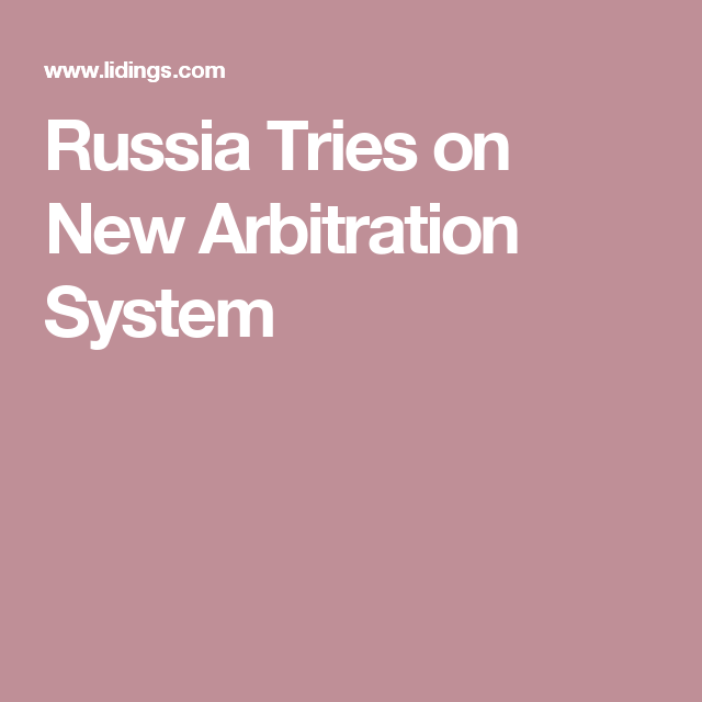 Russia Tries on New Arbitration System