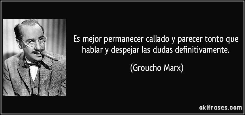 Es mejor permanecer callado y parecer tonto que hablar y despejar las dudas definitivamente. (Groucho Marx)
