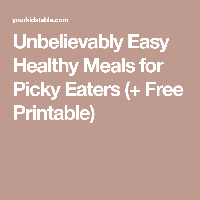 Unbelievably Easy Healthy Meals for Picky Eaters (+ Free Printable)