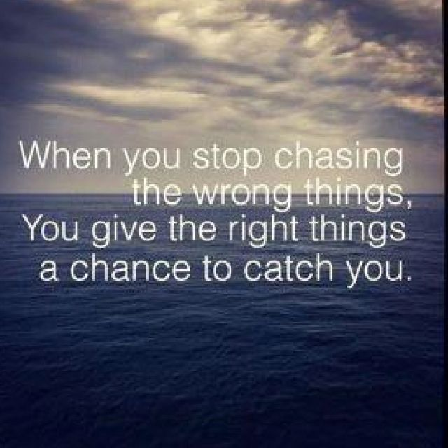 """when you stop chasing the wrong things, you give the right things a chance to catch you."""