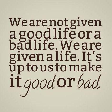 We Are Not Given A Good Life Or A Bad Life We Are Given A Life It S Up To Us To Make It Good Or Bad Good Life Quotes Bad Life