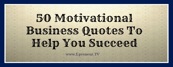 Motivational Quotes To Help You Succeed: 50 Motivational Business Quotes To Help You Succeed