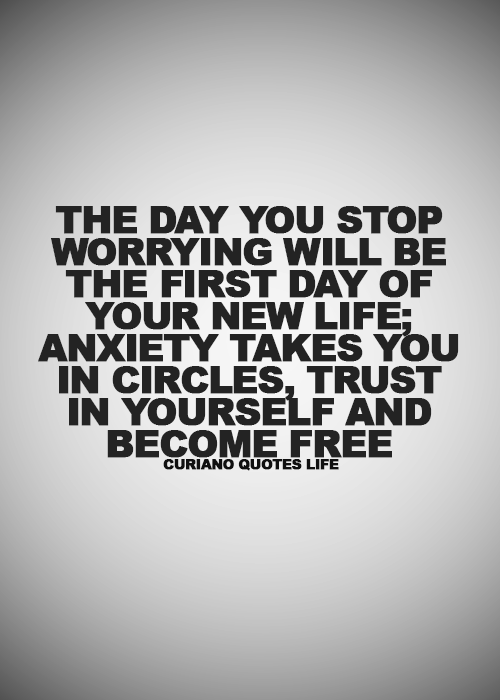 The day you stop worrying will be the first day of your new life. Anxiety takes you in circles, trus