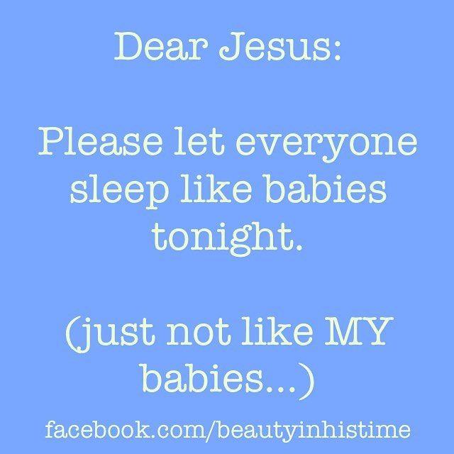 Dear Jesus: Please let everyone sleep like babies tonight. (Just not like MY babies.)