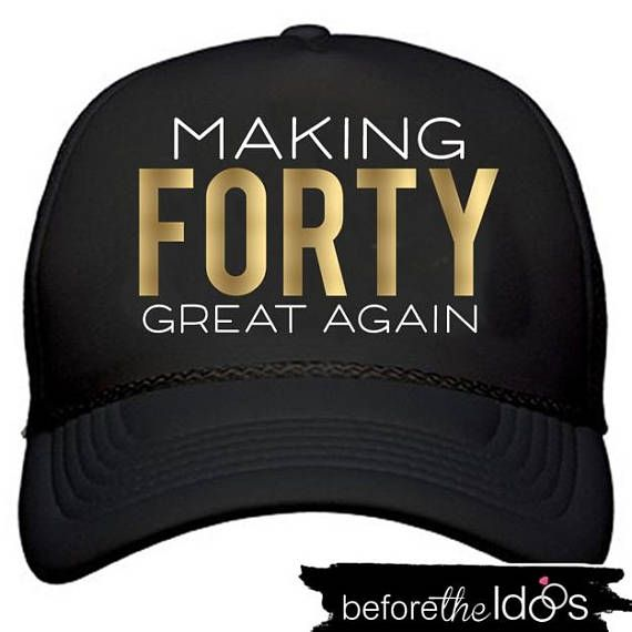 Making Forty Great Again Trucker Hat Beforetheidos Fortyandfabulous Helloforty