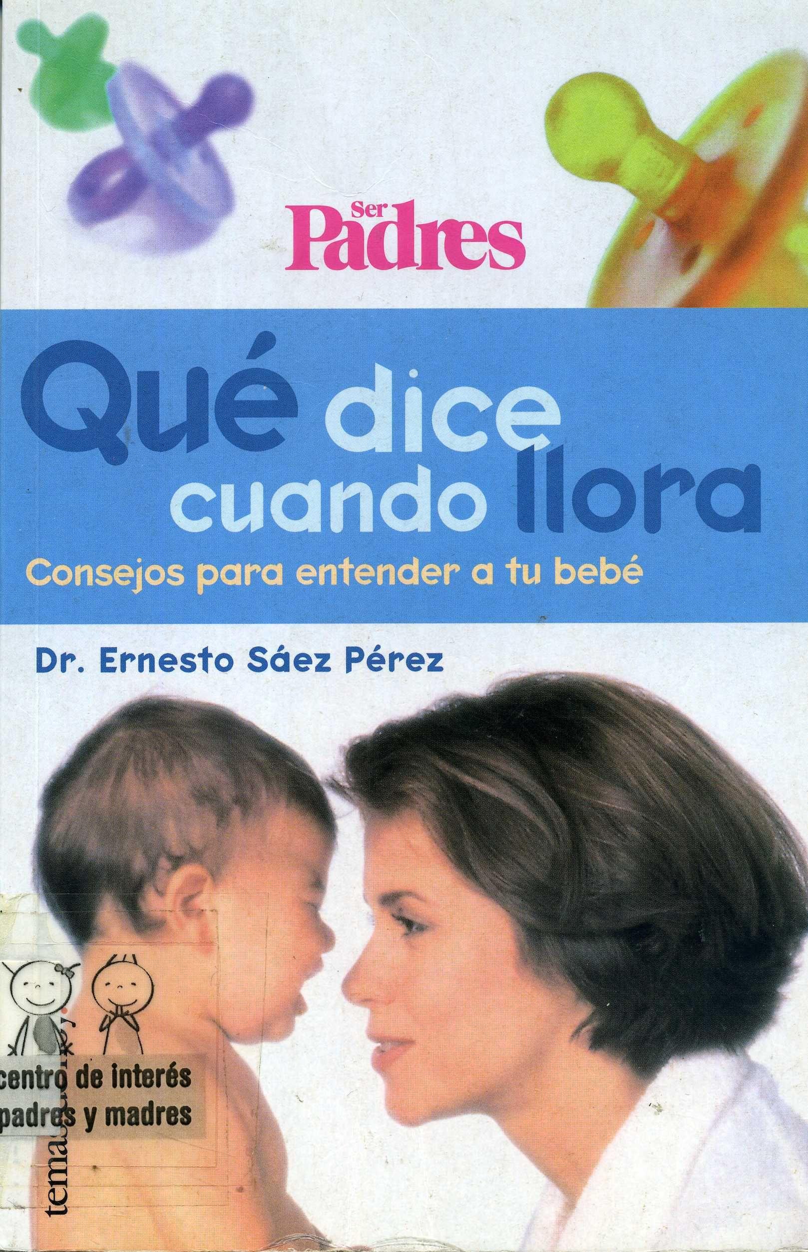 Qué dice cuando llora : consejos para entender a tu bebé / Ernesto Sáez Pérez . -- Madrid : Temas de Hoy, 1999     191 p.