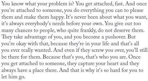 You know what your problem is? You get attached, fast. And that is why it's so hard for you to let him go.