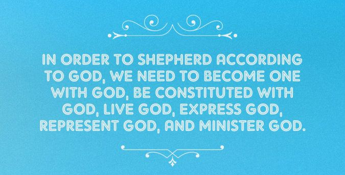 In order to shepherd according to God, we need to become one with God, be constituted with God, live God, express God, represent God, and minister God.