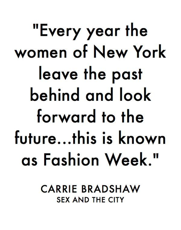 Every year the women of New York leave the past behind and look forward to the future...this is known as Fashion Week. -Carrie Bradshaw, Sex and the City