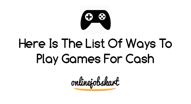 Here Is The List Of Ways To Play Games For Cash | Games to ...