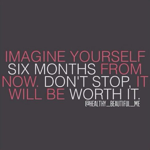 Imagine Yourself Six Months From Now. Don't Stop It Will Be Worth It.