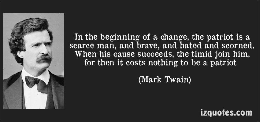 In The Beginning Of A Change The Patriot Is A Scarce Man And Brave And Hated And Scorned When His Cause Succeeds The Timid Jo Picture Quotes Quotes Words