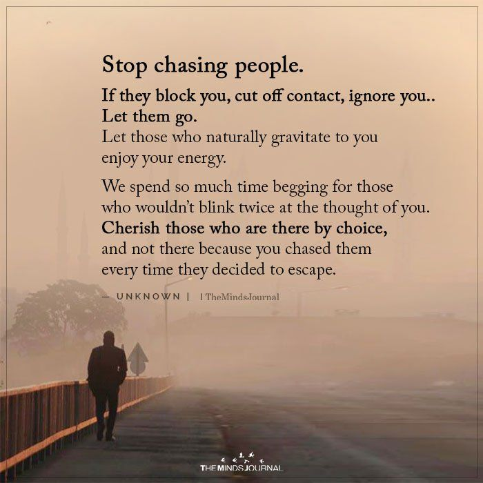 Stop chasing people. If they block you, cut off contact, ignore you.