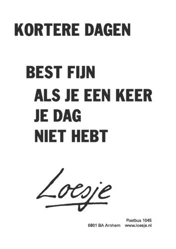 Short days. Can be really good when you get off on the wrong foot - Loesje