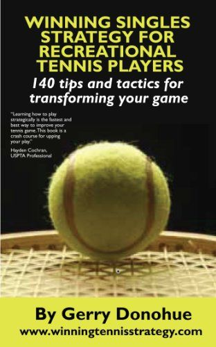 Winning Singles Strategy For Recreational Tennis Players 140 Tips And Tactics For Transforming Your Game Tennis Players Tennis Tennis Ball