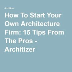 How To Start Your Own Architecture Firm: 15 Tips From The Pros - Architizer