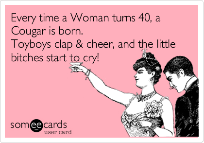Every Time A Woman Turns 40 Cougar Is Born Toyboys Clap Cheer And The Little Bitches Start To Cry
