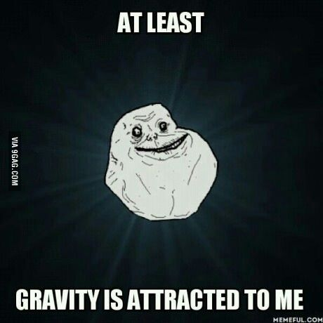 At Least Gravity Is Attracted To Me Physics Jokes Forever Alone Meme Memes Funny Memes