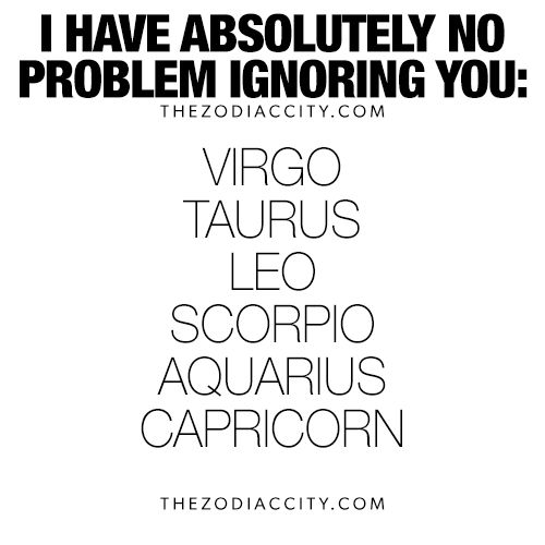I HAVE ABSOLUTELY NO PROBLEM IGNORING YOU: | ASTROLOGY