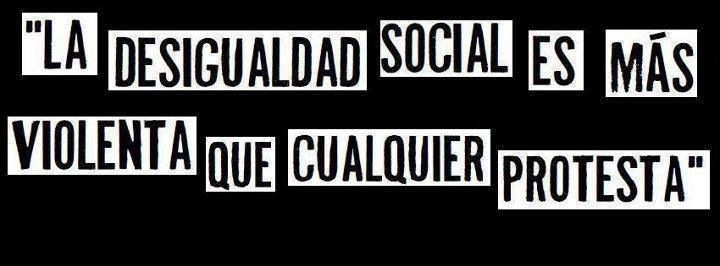 LA DESIGUALDAD SOCIAL ES MAS VIOLENTA QUE CUALQUIER PROTESTA