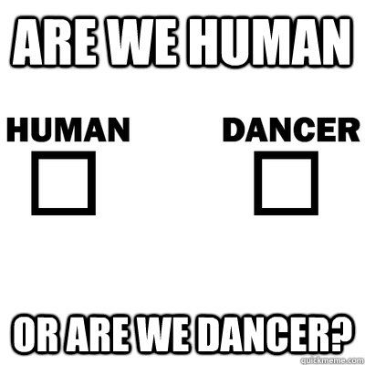 Are We Human Or Are We Dancer With Images Dance Quotes Words
